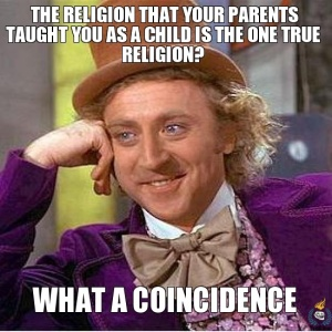 the-religion-that-your-parents-taught-you-as-a-child-is-the-one-true-religion-what-a-coincidence